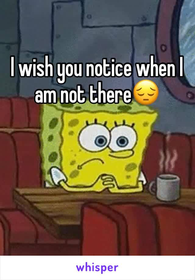 I wish you notice when I am not there😔
