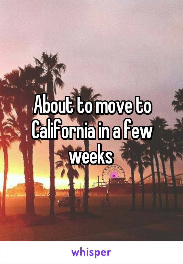 About to move to California in a few weeks