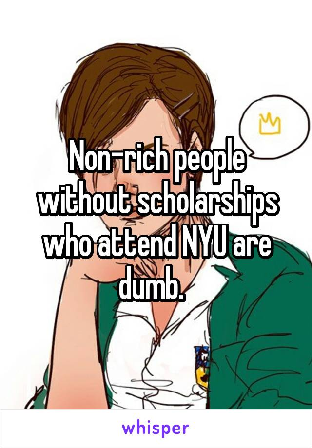 Non-rich people without scholarships who attend NYU are dumb.
