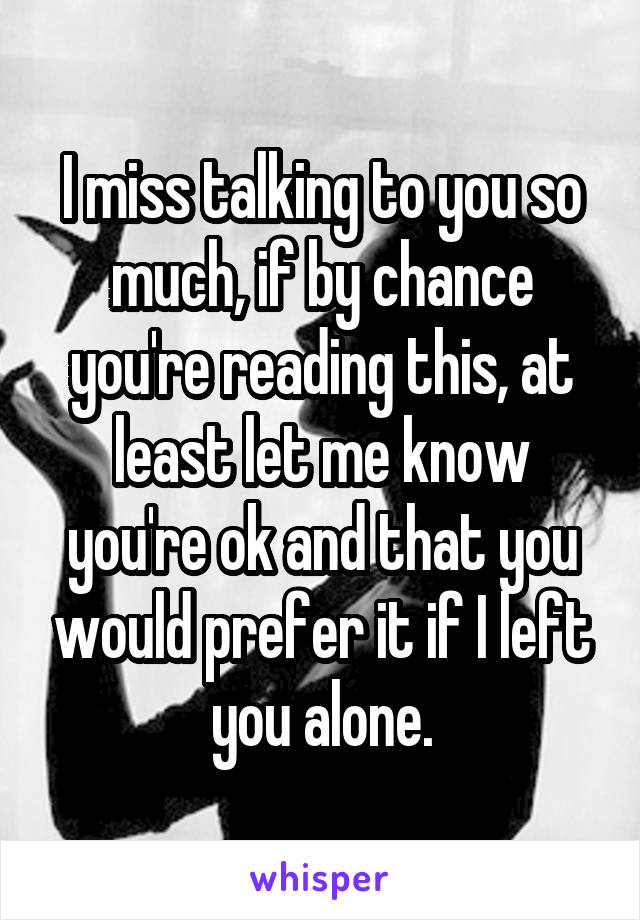 I miss talking to you so much, if by chance you're reading this, at least let me know you're ok and that you would prefer it if I left you alone.