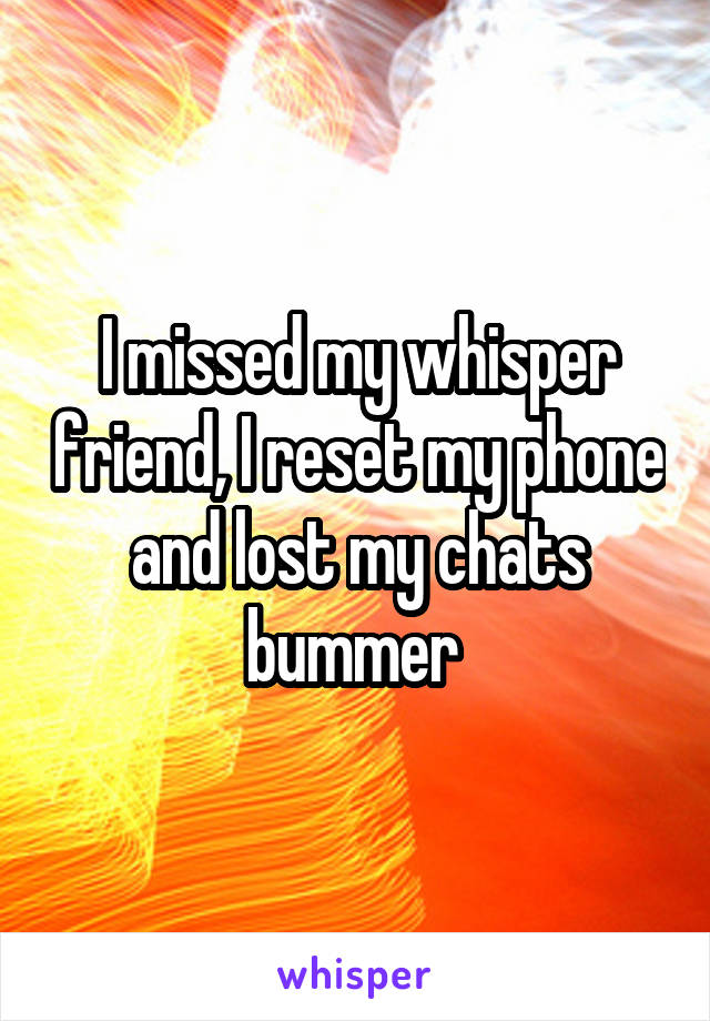 I missed my whisper friend, I reset my phone and lost my chats bummer