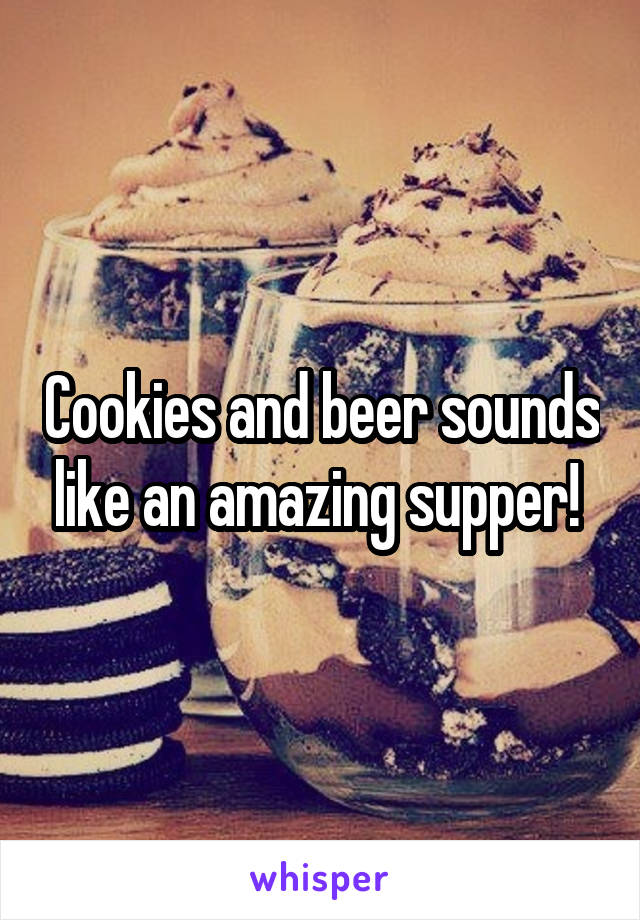 Cookies and beer sounds like an amazing supper!