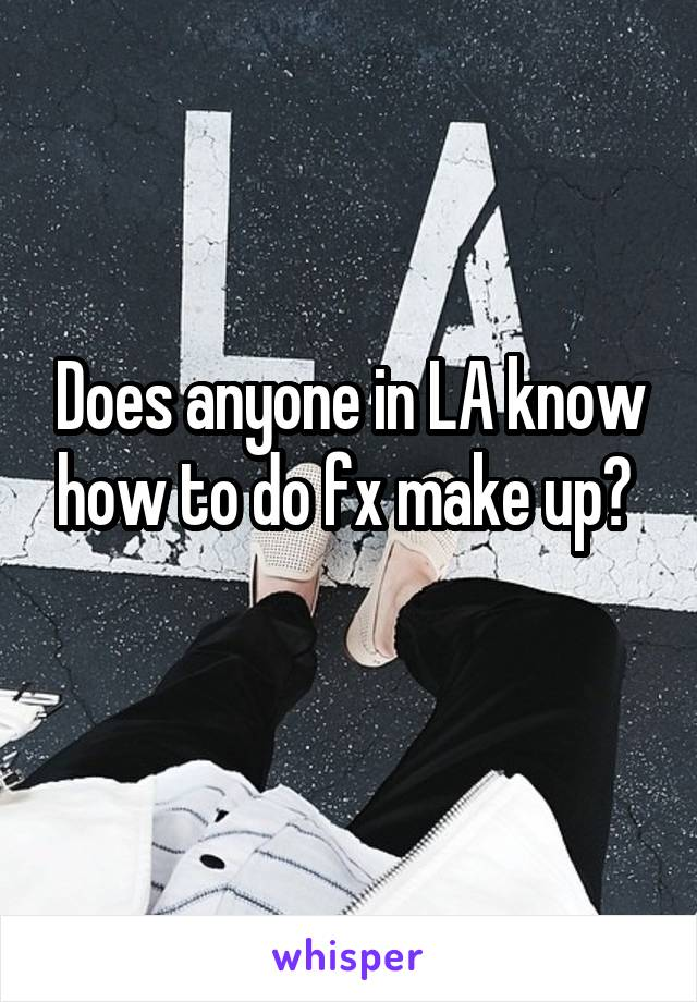 Does anyone in LA know how to do fx make up?