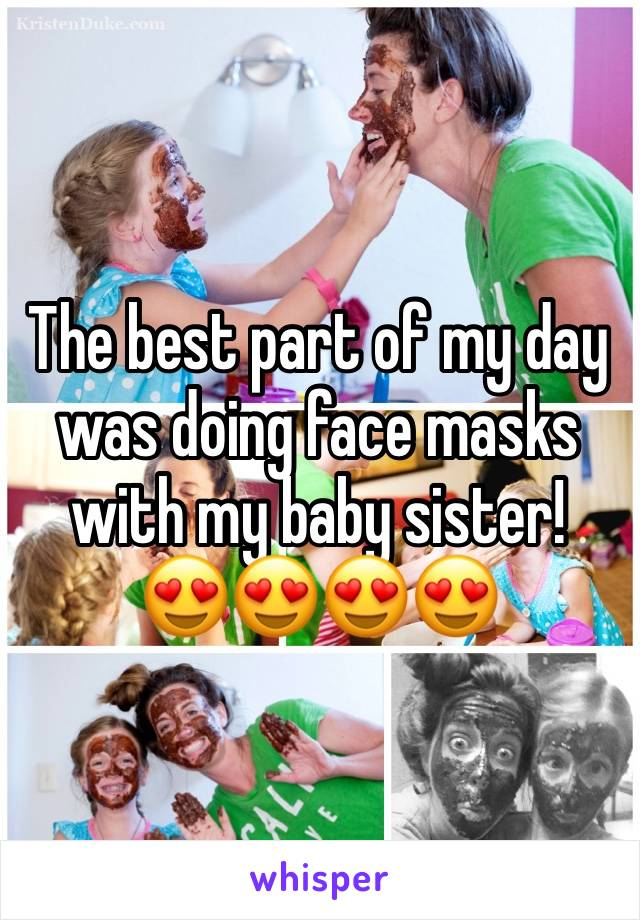 The best part of my day was doing face masks with my baby sister! 😍😍😍😍