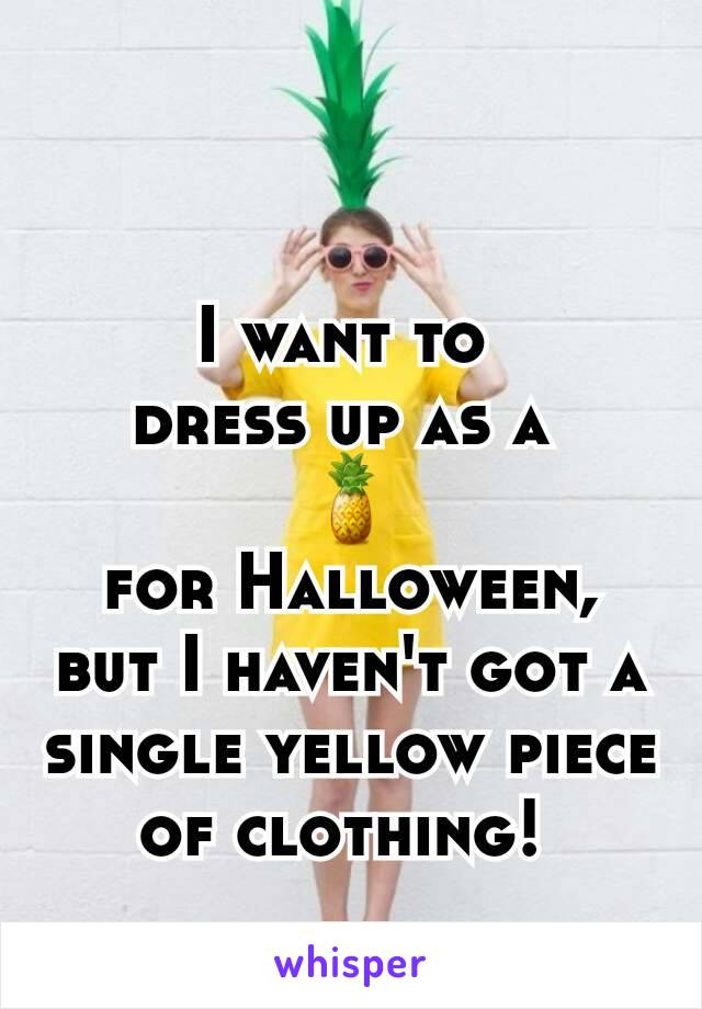 I want to  dress up as a  🍍 for Halloween, but I haven't got a single yellow piece of clothing!