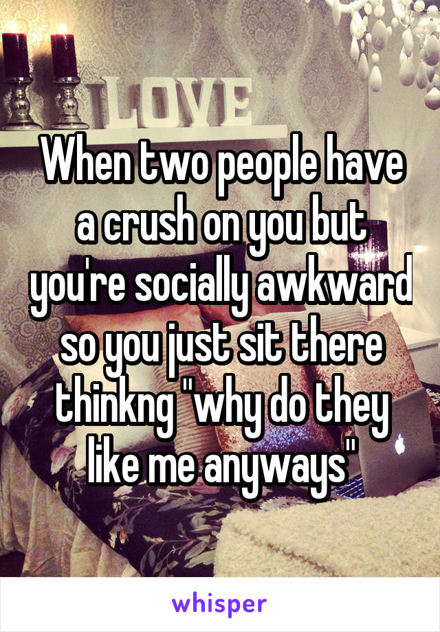 """When two people have a crush on you but you're socially awkward so you just sit there thinkng """"why do they like me anyways"""""""