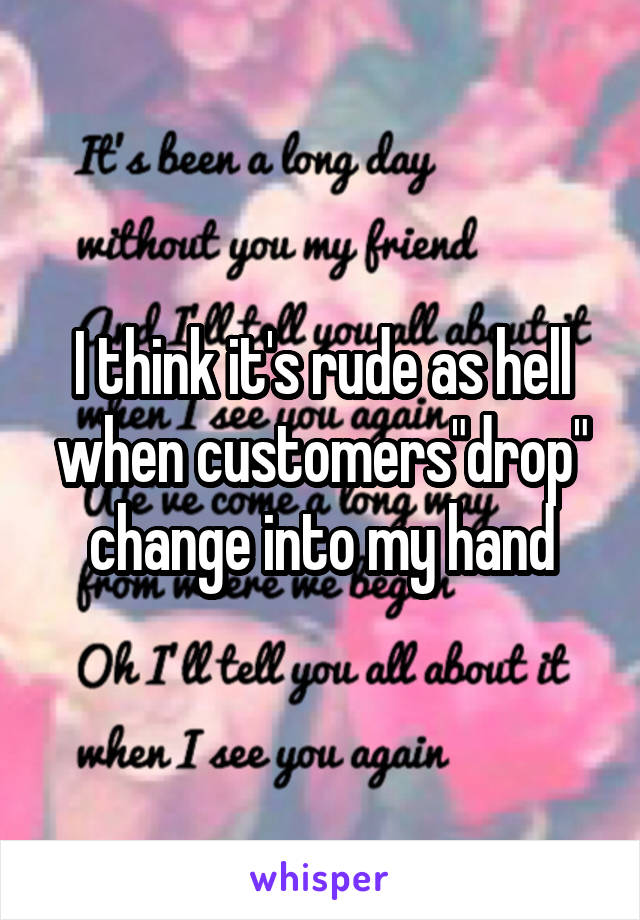 "I think it's rude as hell when customers""drop"" change into my hand"
