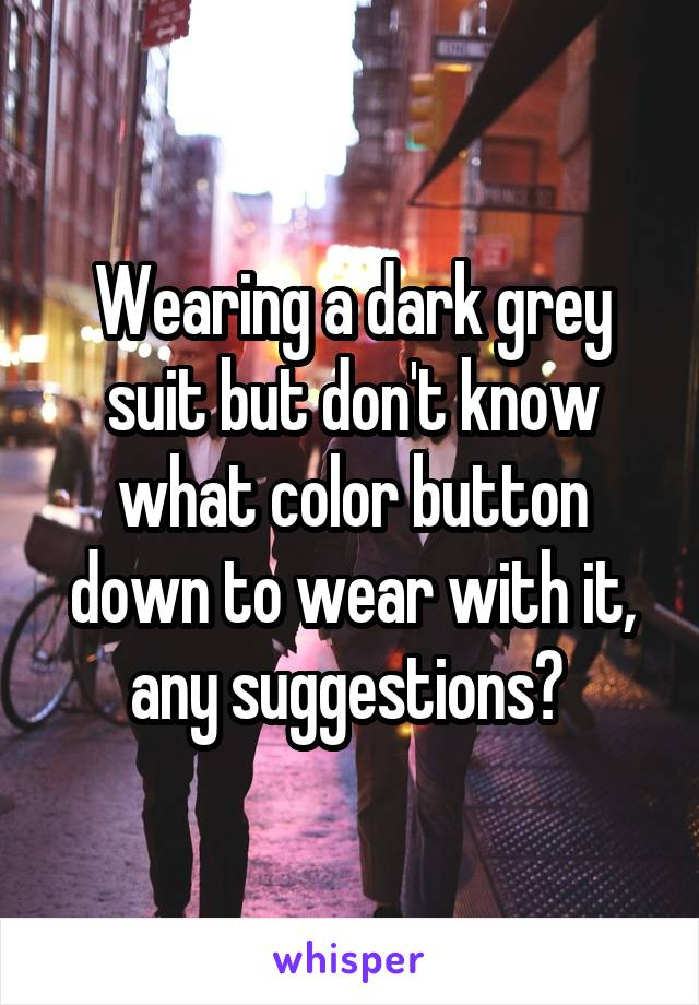 Wearing a dark grey suit but don't know what color button down to wear with it, any suggestions?