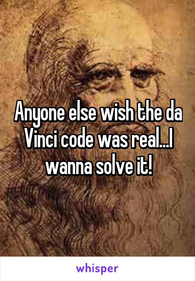 Anyone else wish the da Vinci code was real...I wanna solve it!