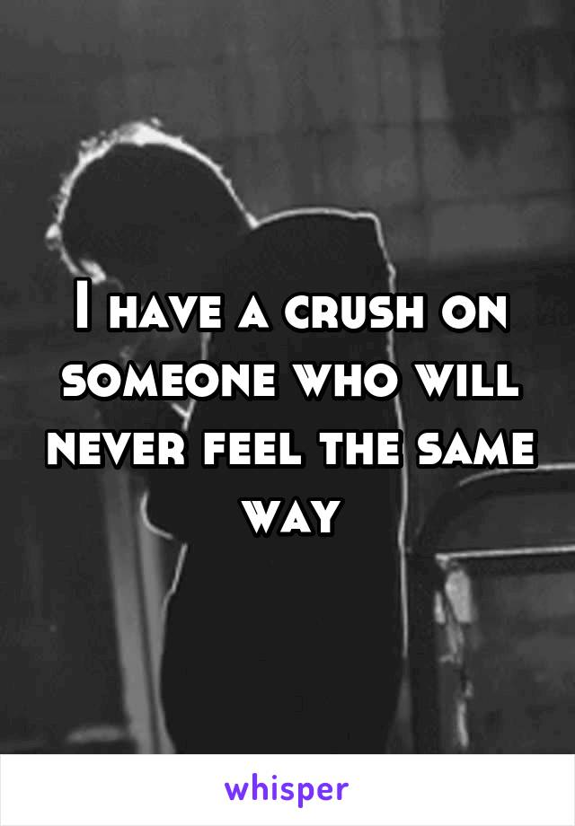 I have a crush on someone who will never feel the same way