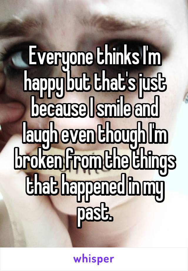 Everyone thinks I'm happy but that's just because I smile and laugh even though I'm broken from the things that happened in my past.