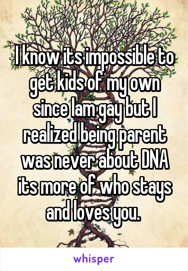 I know its impossible to get kids of my own since Iam gay but I realized being parent was never about DNA its more of who stays and loves you.