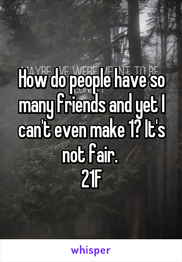 How do people have so many friends and yet I can't even make 1? It's not fair.  21F