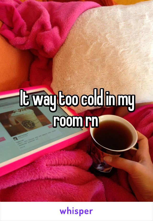 It way too cold in my room rn