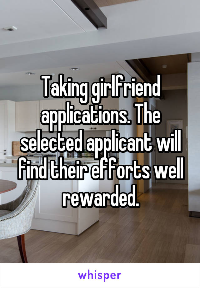 Taking girlfriend applications. The selected applicant will find their efforts well rewarded.
