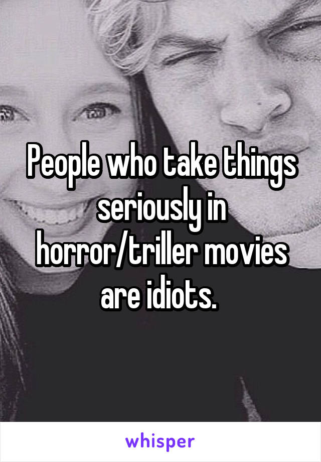 People who take things seriously in horror/triller movies are idiots.