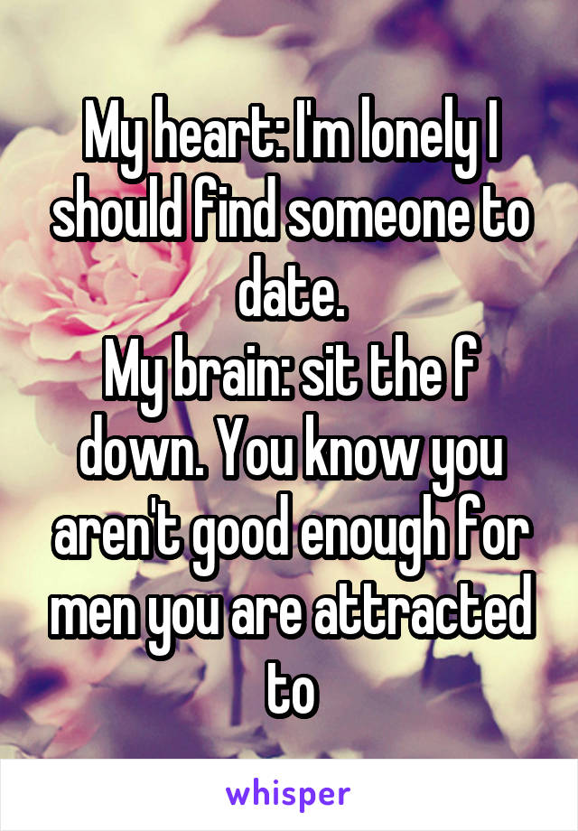 My heart: I'm lonely I should find someone to date. My brain: sit the f down. You know you aren't good enough for men you are attracted to