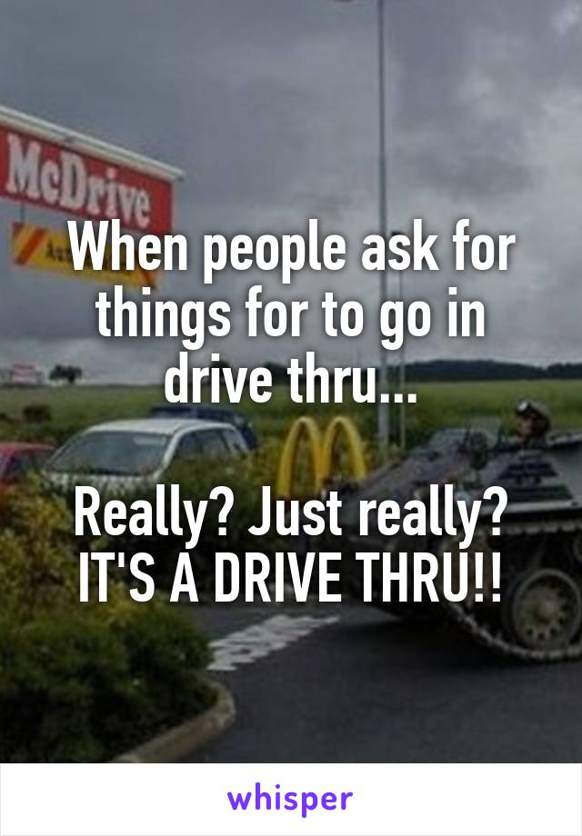When people ask for things for to go in drive thru...  Really? Just really? IT'S A DRIVE THRU!!
