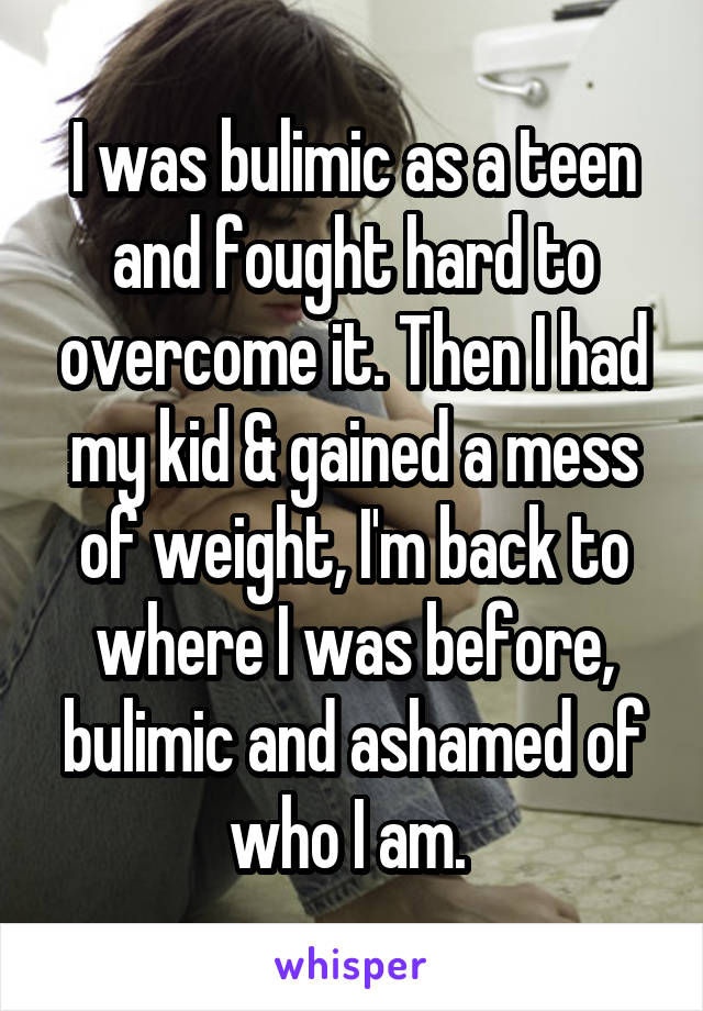 I was bulimic as a teen and fought hard to overcome it. Then I had my kid & gained a mess of weight, I'm back to where I was before, bulimic and ashamed of who I am.