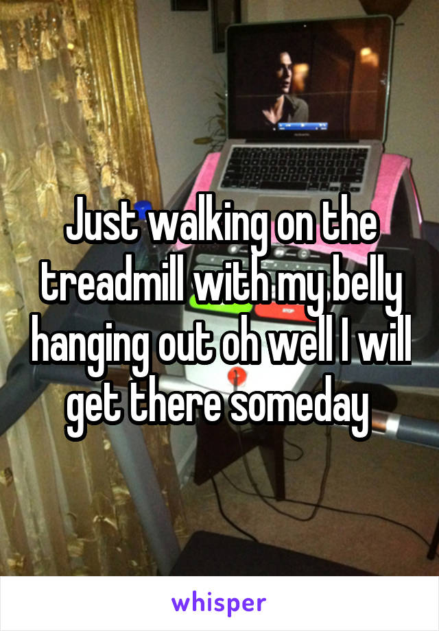 Just walking on the treadmill with my belly hanging out oh well I will get there someday