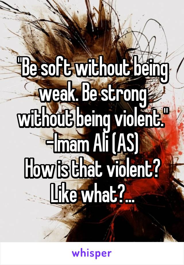 """Be soft without being weak. Be strong without being violent."" -Imam Ali (AS) How is that violent? Like what?..."