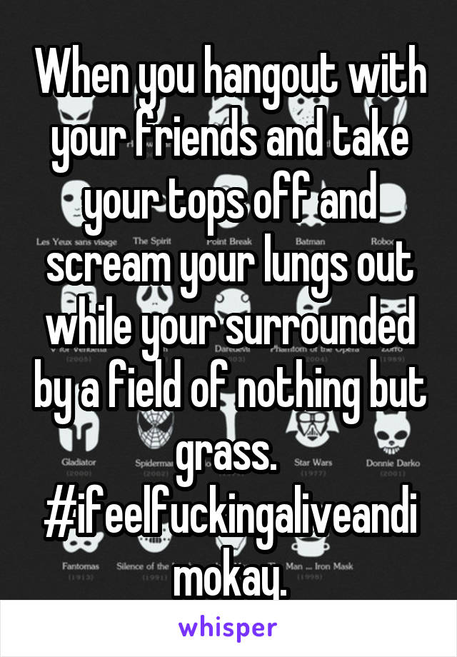When you hangout with your friends and take your tops off and scream your lungs out while your surrounded by a field of nothing but grass.  #ifeelfuckingaliveandimokay.