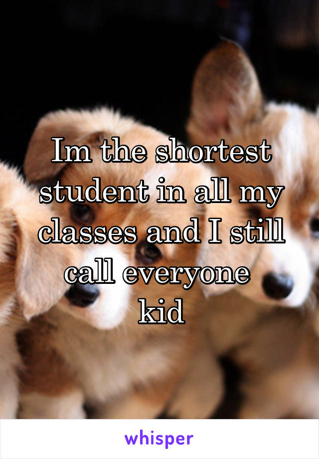 Im the shortest student in all my classes and I still call everyone  kid