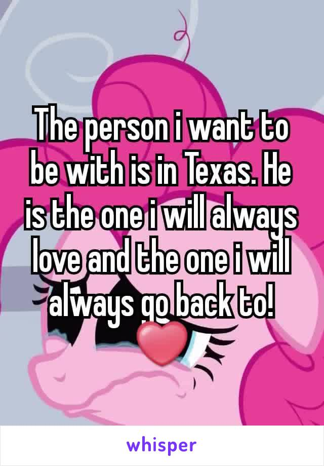 The person i want to be with is in Texas. He is the one i will always love and the one i will always go back to! ❤