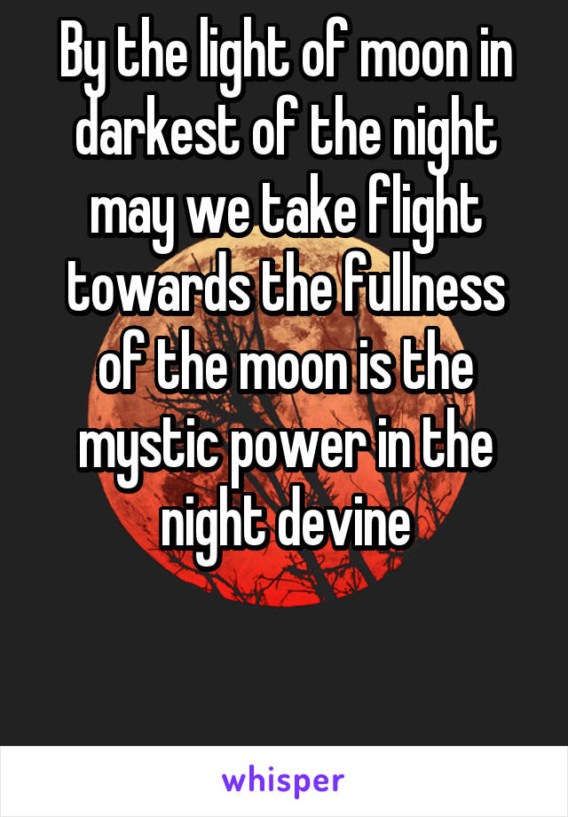 By the light of moon in darkest of the night may we take flight towards the fullness of the moon is the mystic power in the night devine