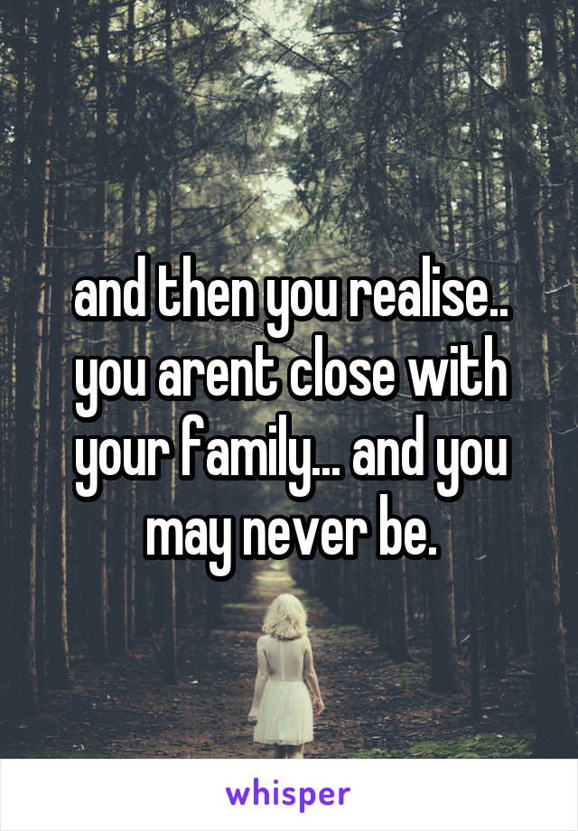 and then you realise.. you arent close with your family... and you may never be.