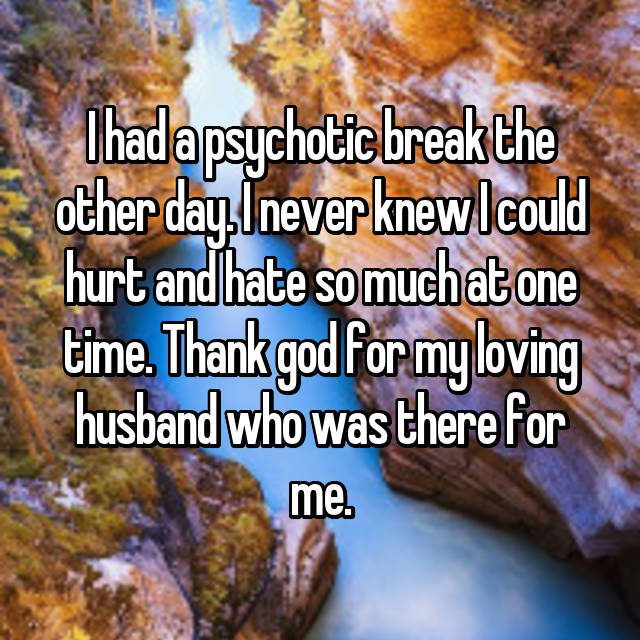 I had a psychotic break the other day. I never knew I could hurt and hate so much at one time. Thank god for my loving husband who was there for me.