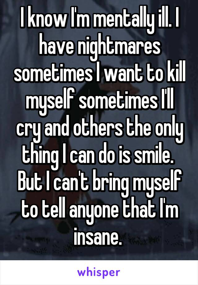 I know I'm mentally ill. I have nightmares sometimes I want to kill myself sometimes I'll cry and others the only thing I can do is smile.  But I can't bring myself to tell anyone that I'm insane.