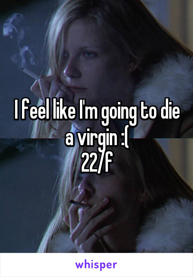 I feel like I'm going to die a virgin :( 22/f