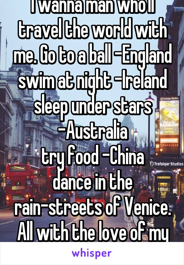 I wanna man who'll travel the world with me. Go to a ball -England swim at night -Ireland sleep under stars -Australia try food -China dance in the rain-streets of Venice. All with the love of my life