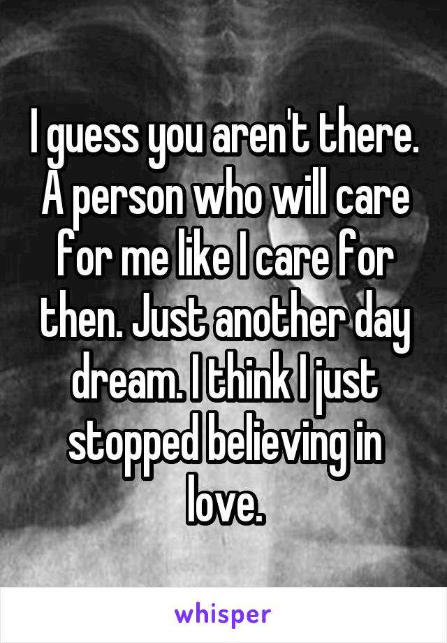 I guess you aren't there. A person who will care for me like I care for then. Just another day dream. I think I just stopped believing in love.