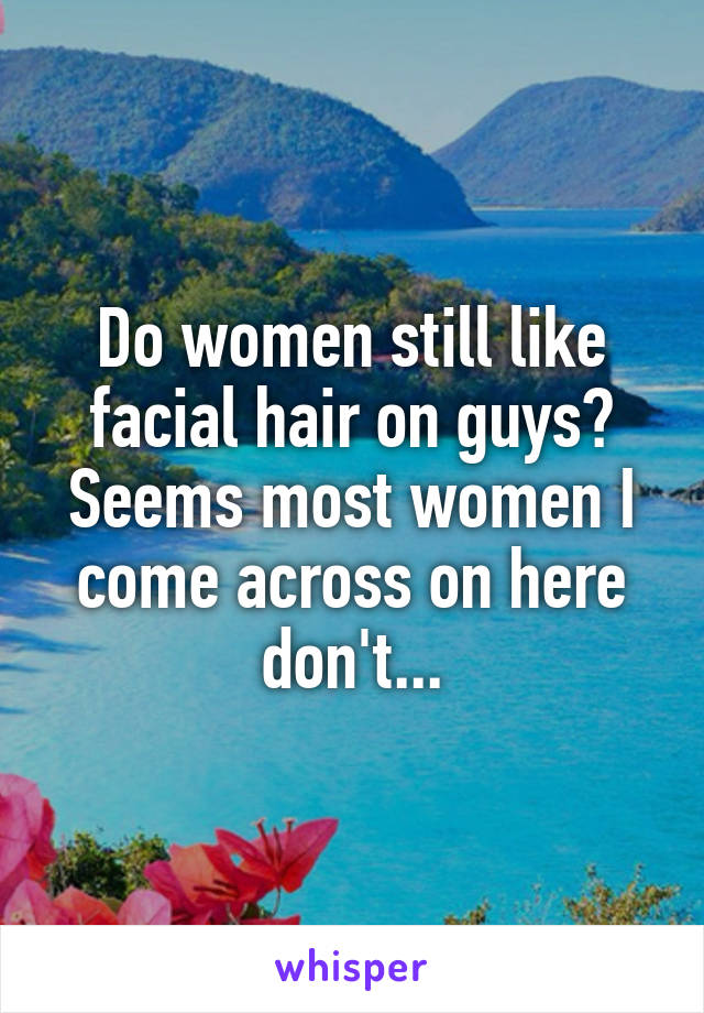 Do women still like facial hair on guys? Seems most women I come across on here don't...