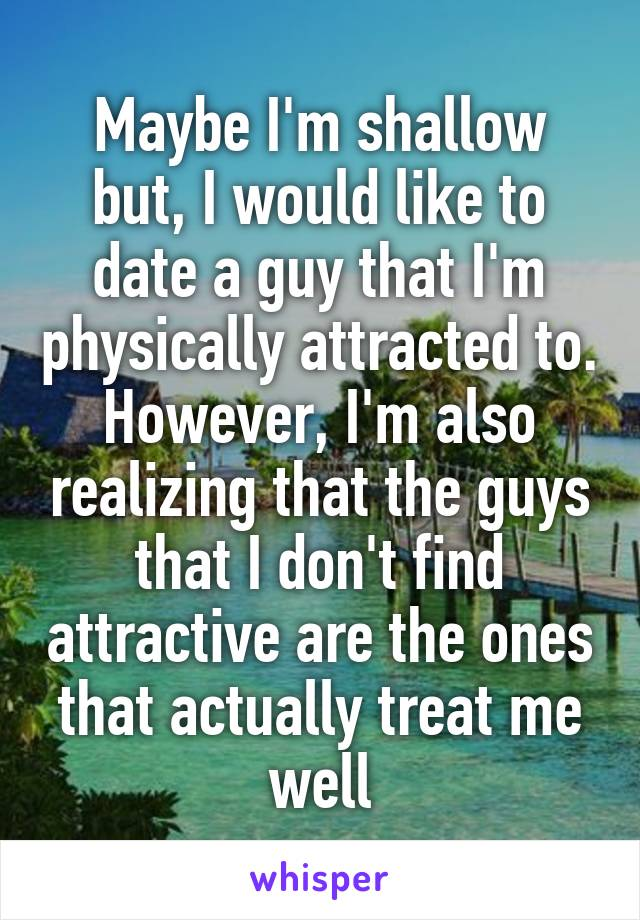 Maybe I'm shallow but, I would like to date a guy that I'm physically attracted to. However, I'm also realizing that the guys that I don't find attractive are the ones that actually treat me well