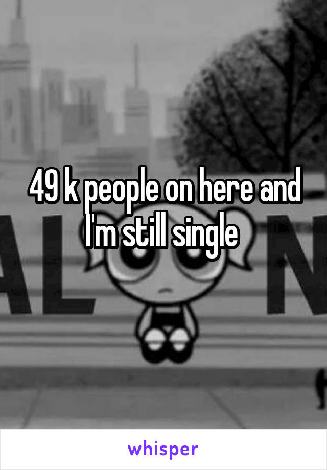 49 k people on here and I'm still single