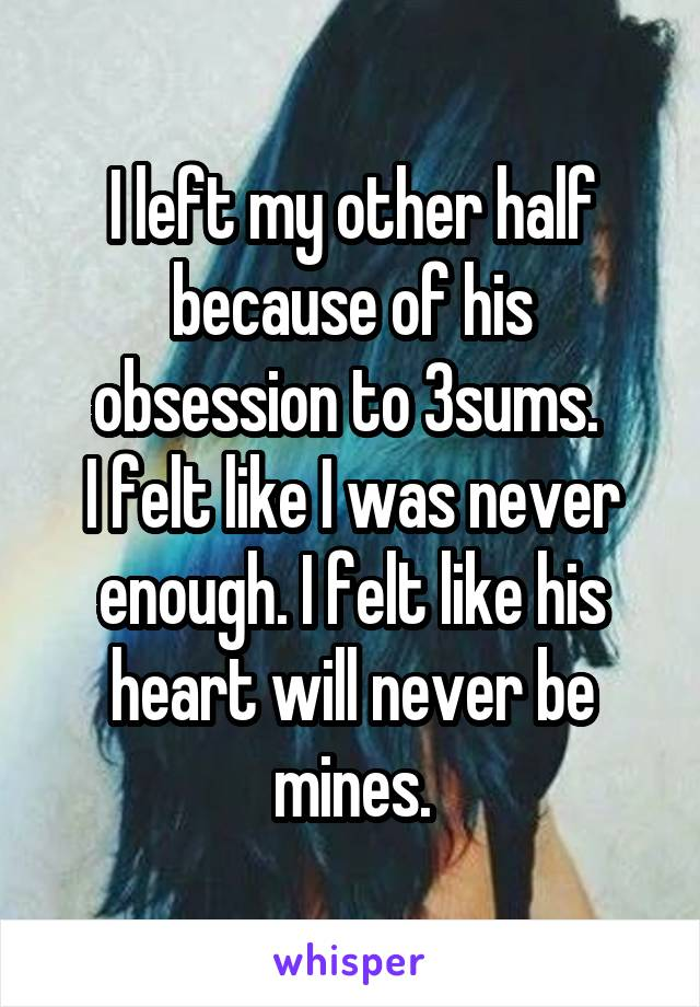 I left my other half because of his obsession to 3sums.  I felt like I was never enough. I felt like his heart will never be mines.