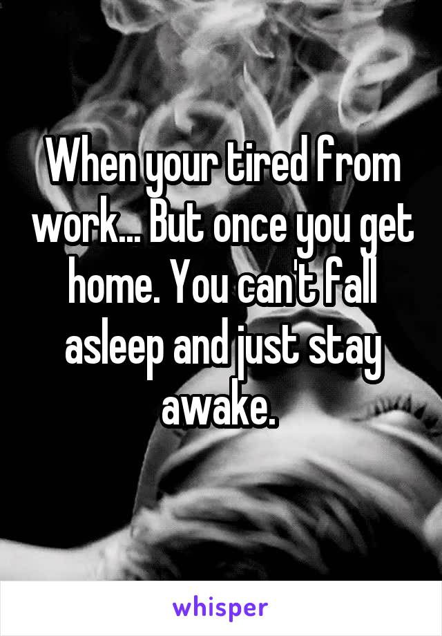 When your tired from work... But once you get home. You can't fall asleep and just stay awake.