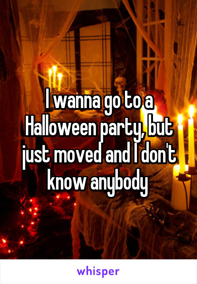 I wanna go to a Halloween party, but just moved and I don't know anybody