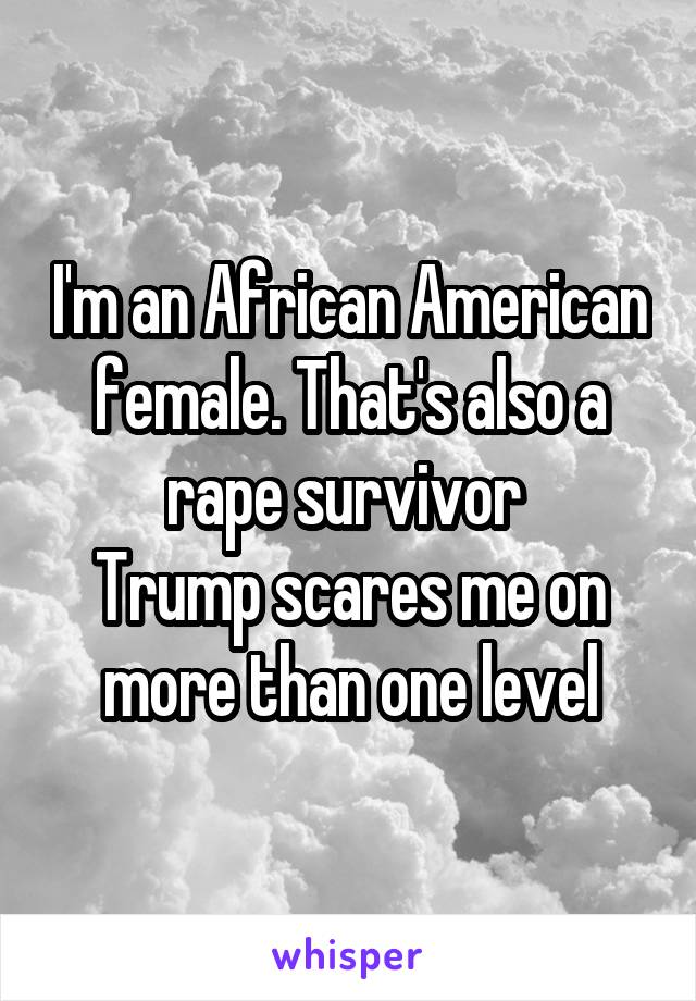 I'm an African American female. That's also a rape survivor  Trump scares me on more than one level