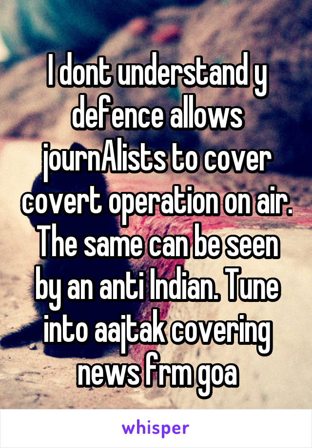 I dont understand y defence allows journAlists to cover covert operation on air. The same can be seen by an anti Indian. Tune into aajtak covering news frm goa