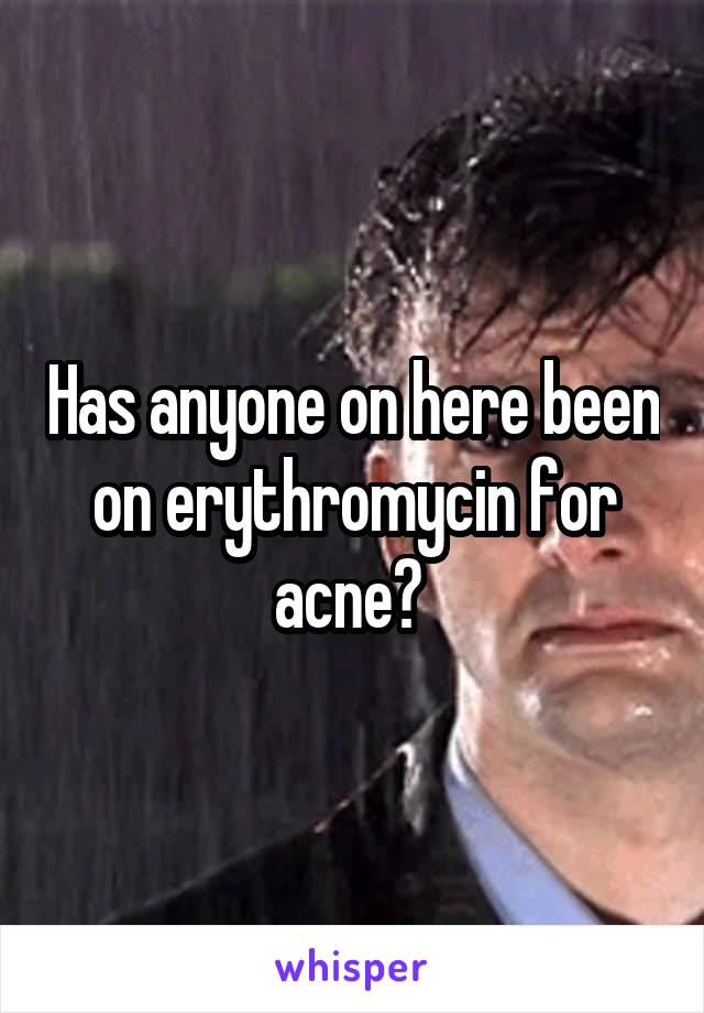 Has anyone on here been on erythromycin for acne?