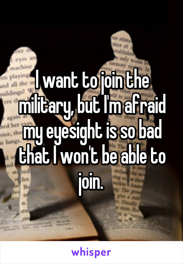 I want to join the military, but I'm afraid my eyesight is so bad that I won't be able to join.