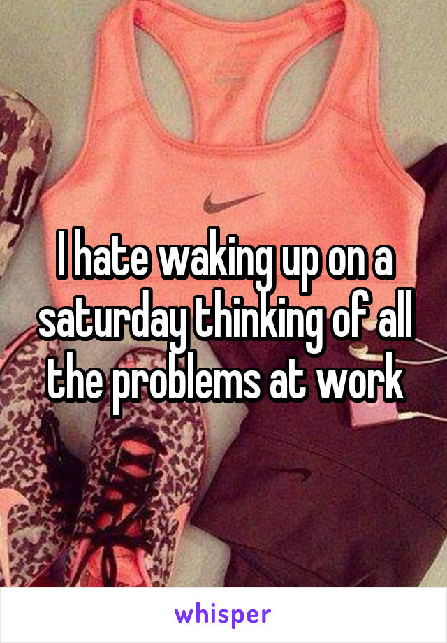 I hate waking up on a saturday thinking of all the problems at work
