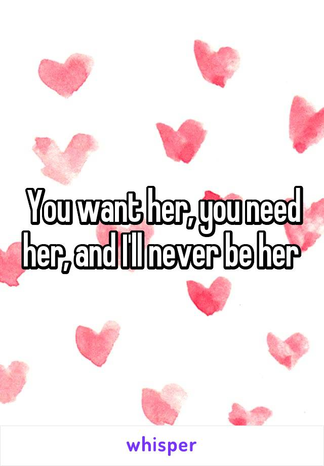 You want her, you need her, and I'll never be her