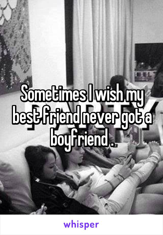 Sometimes I wish my best friend never got a boyfriend .