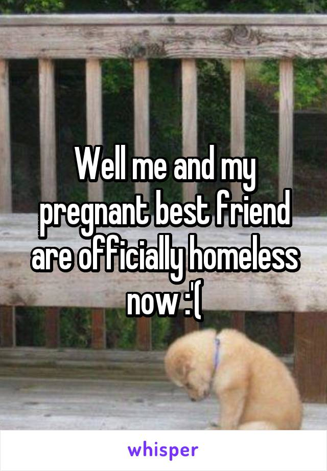 Well me and my pregnant best friend are officially homeless now :'(