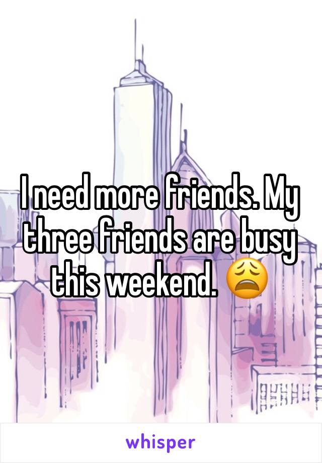 I need more friends. My three friends are busy this weekend. 😩